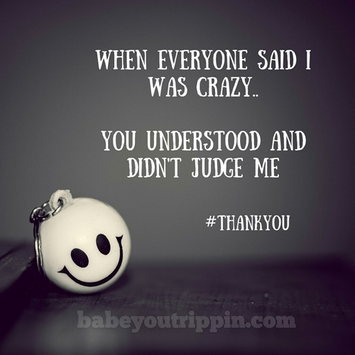 When_Everyone_Said_I_Was_Crazy_You_Understood_You_Didnt_Judge_Me
