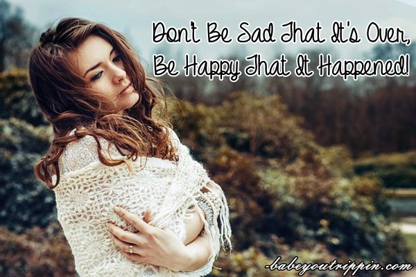 Dont_Be_Sad_That_Its_Over_Be_Happy_That_It_Happened